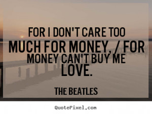... care too much for money, / for money can't buy me love. - Love quotes