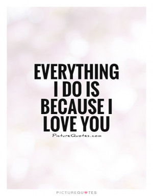 Everything I Do Is Because I Love You Quote | Picture Quotes & Sayings