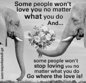 you do and some people won't stop loving you no matter what you do ...