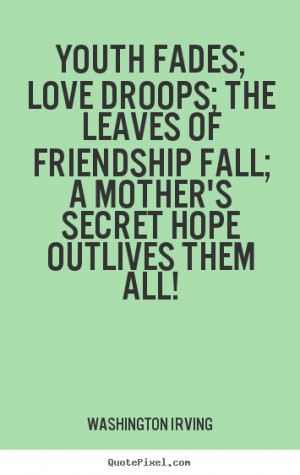 Quotes about love - Youth fades; love droops; the leaves of friendship ...