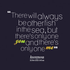 There will always be other fish in the sea, but there\'s only one *you ...