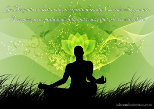 Go Deep into understanding the spiritual reality. Consider who you are ...