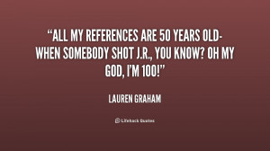 All my references are 50 years old-when somebody shot J.R., you know ...
