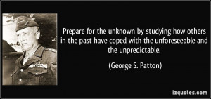 ... coped with the unforeseeable and the unpredictable. - George S. Patton