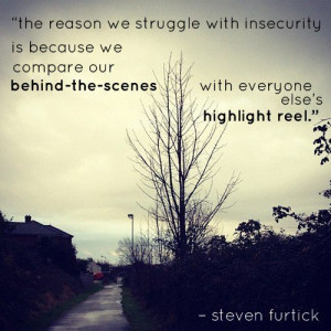 ... behind-the-scenes with everyone elses highlight reel. - Steven Furtick