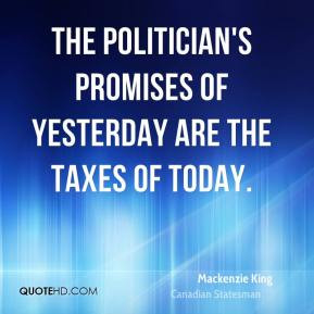 Mackenzie King - The politician's promises of yesterday are the taxes ...