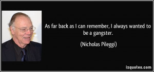 ... can remember, I always wanted to be a gangster. - Nicholas Pileggi