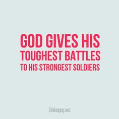 god gives his toughest battles to his strongest soldiers More