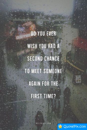 ... Wish You Had A Second Chance To Meet Someone Again For The First Time