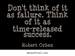 Robert Orben Quotes - Don't think of it as failure. Think of it as ...