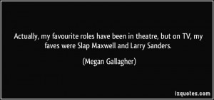... on TV, my faves were Slap Maxwell and Larry Sanders. - Megan Gallagher