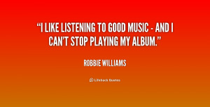 like listening to good music - and I can't stop playing my album ...