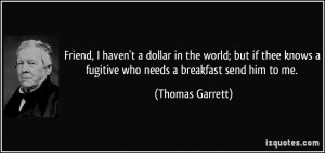 Friend, I haven't a dollar in the world; but if thee knows a fugitive ...
