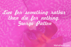 Live for something rather than die for nothing.