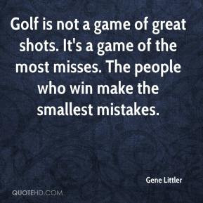 Golf is not a game of great shots. It's a game of the most misses. The ...
