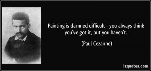 Painting is damned difficult - you always think you've got it, but you ...