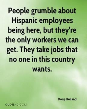 Doug Holland - People grumble about Hispanic employees being here, but ...
