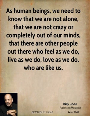 As human beings, we need to know that we are not alone, that we are ...