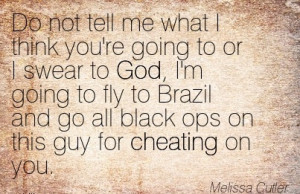... and go all black ops on this guy for Cheating on you. - Melissa Cutler