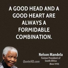 Nelson Mandela - A good head and a good heart are always a formidable ...