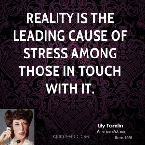 lily-tomlin-actress-quote-reality-is-the-leading-cause-of-stress.jpg