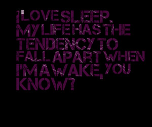 Quotes Picture: i love sleep my life has the tendency to fall apart ...