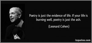 Poetry is just the evidence of life. If your life is burning well ...