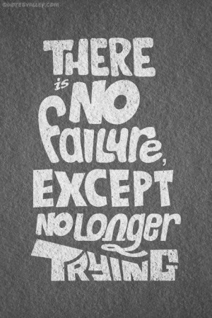 There Is No Failure Except No Longer Trying ~ Failure Quote