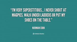 very superstitious... I never shout at magpies, walk under ladders ...