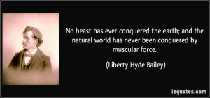 conquered the earth; and the natural world has never been conquered ...