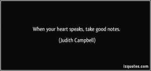 When your heart speaks, take good notes. - Judith Campbell