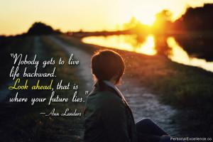 "... backward. Look ahead, that is where your future lies."" ~ Ann Landers"
