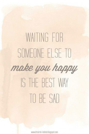 ... Waiting for someone else to make you happy is the best way to be sad