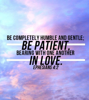 Ephesians 4:2 (NLT)Always be humble and gentle. Be patient with each ...