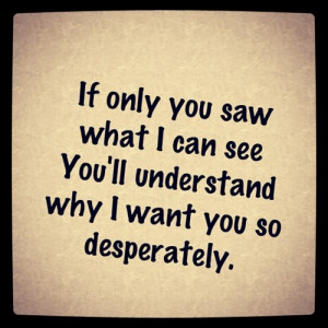 ... You Saw What I Can See You'll Undersatnd Why I Want You So Despertely