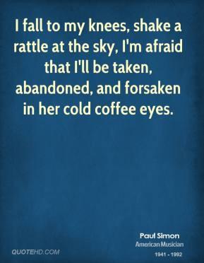 Paul Simon - I fall to my knees, shake a rattle at the sky, I'm afraid ...