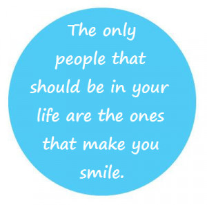 The only people that should be in your life are the ones that make you ...
