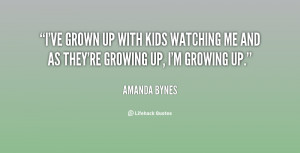 ... up with kids watching me and as they're growing up, I'm growing up