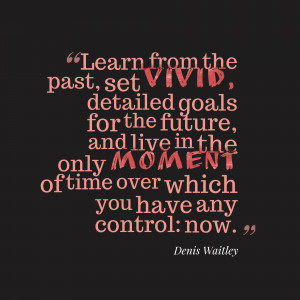Learn from the past, set vivid, detailed goals for the future, and ...