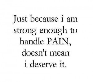 just because i am strong enough to handle pain doesn t mean i deserve ...