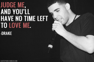 "Judge me, and you'll have no time left to love me."" -Drake ..."