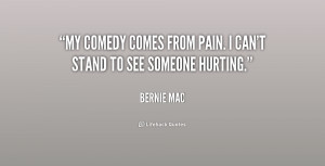 """My comedy comes from pain. I can't stand to see someone hurting."""""""
