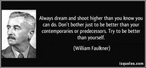 Always dream and shoot higher than you know you can do. Don't bother ...