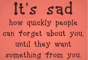 ... quickly people can forget about you until they want something from you