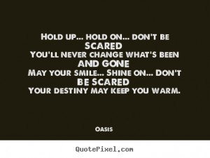 ... sayings - Hold up... hold on... don't be scared you'll never change