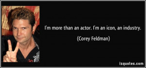 more than an actor. I'm an icon, an industry. - Corey Feldman