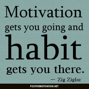 """... gets you going and habit gets you there.""""-Zig Ziglar Quotes"""