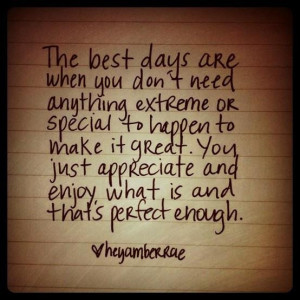 Daily quotes the best days are when you dont need anything special to ...