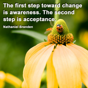... change is awareness. The second step is acceptance. Nathaniel Branden