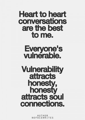 ... vulnerable vulnerability attracts honesty honesty attracts soul